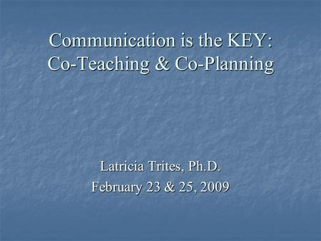 Communication is the KEY: Co-Teaching & Co-Planning Latricia Trites, Ph.D. February 23 & 25, 2009.
