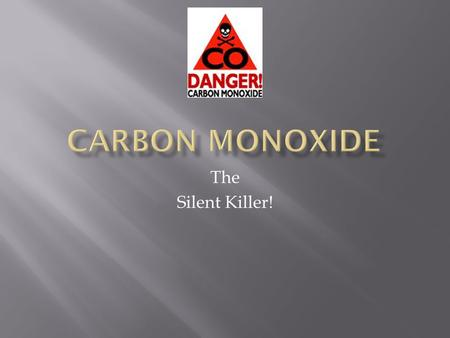 The Silent Killer!.  This Presentation Was Designed to Give General Information About Carbon Monoxide for:  Emergency Responders  Fire  EMS  Police.