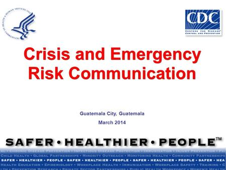Crisis and Emergency Risk Communication Guatemala City, Guatemala March 2014.
