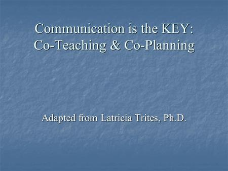 Communication is the KEY: Co-Teaching & Co-Planning Adapted from Latricia Trites, Ph.D.