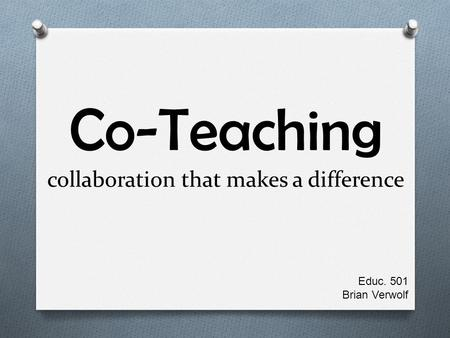 Co-Teaching collaboration that makes a difference Educ. 501 Brian Verwolf.