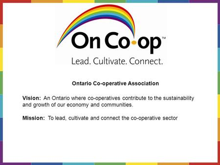 Vision: An Ontario where co-operatives contribute to the sustainability and growth of our economy and communities. Mission: To lead, cultivate and connect.