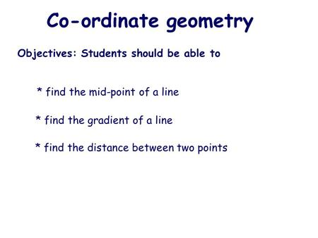 Co-ordinate geometry Objectives: Students should be able to * find the distance between two points * find the gradient of a line * find the mid-point of.