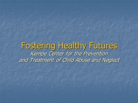 Fostering Healthy Futures Kempe Center for the Prevention and Treatment of Child Abuse and Neglect.