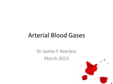 Arterial Blood Gases Dr James F Peerless March 2013.
