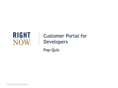 © 2008 RightNow Technologies, Inc. Customer Portal for Developers Pop-Quiz.