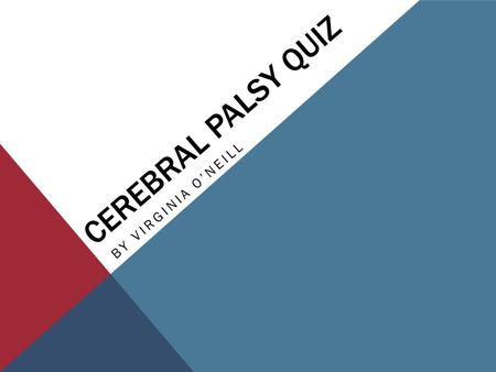 CEREBRAL PALSY QUIZ BY VIRGINIA O'NEILL. #1 CP is more commonly found in premature babies than in those who are born full term. A)True B)False.