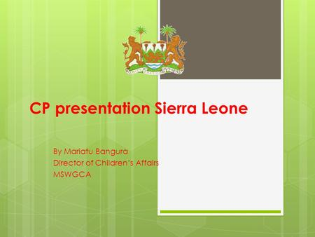 CP presentation Sierra Leone By Mariatu Bangura Director of Children's Affairs MSWGCA.