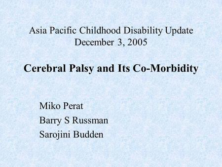 Asia Pacific Childhood Disability Update December 3, 2005 Cerebral Palsy and Its Co-Morbidity Miko Perat Barry S Russman Sarojini Budden.