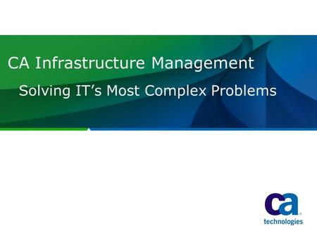 CA Infrastructure Management Solving IT's Most Complex Problems.