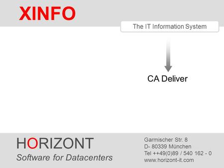 HORIZONT 1 XINFO ® The IT Information System CA Deliver HORIZONT Software for Datacenters Garmischer Str. 8 D- 80339 München Tel ++49(0)89 / 540 162 -
