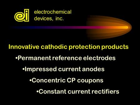 Electrochemical devices, inc. Innovative cathodic protection products Permanent reference electrodes Impressed current anodes Concentric CP coupons Constant.