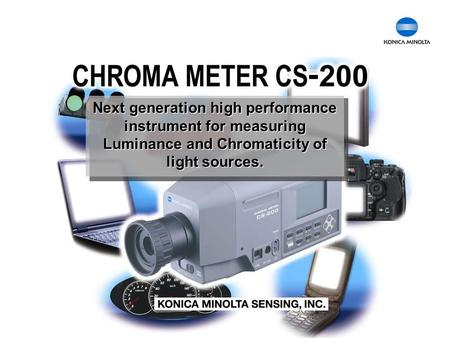 Chroma Meter CS-200 Next generation high performance instrument for measuring Luminance and Chromaticity of light sources.