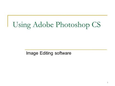 1 Using Adobe Photoshop CS Image Editing software.