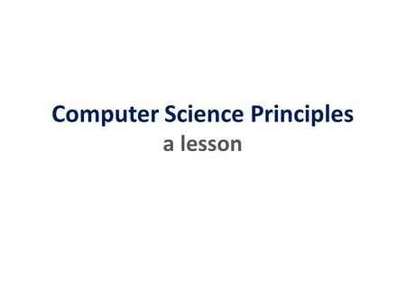 Computer Science Principles a lesson. Principles. Computer? Science. a lesson.