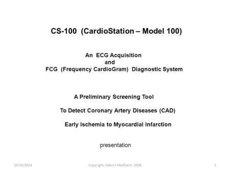 10/10/2014Copyright, Adams Meditech, 20081 CS-100 (CardioStation – Model 100) An ECG Acquisition and FCG (Frequency CardioGram) Diagnostic System A Preliminary.