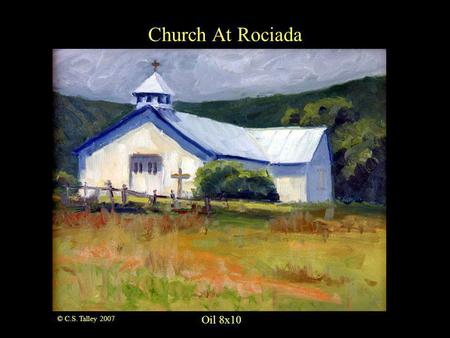 Church At Rociada Oil 8x10 © C.S. Talley 2007. Oil 16x20 The Fish of Wolf Creek © C.S. Talley 2007.