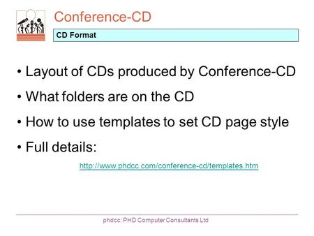 Conference-CD phdcc: PHD Computer Consultants Ltd CD Format Layout of CDs produced by Conference-CD What folders are on the CD How to use templates to.