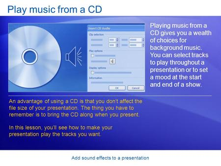 Add sound effects to a presentation Play music from a CD Playing music from a CD gives you a wealth of choices for background music. You can select tracks.