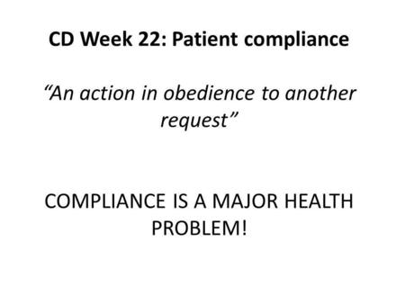 "CD Week 22: Patient compliance ""An action in obedience to another request"" COMPLIANCE IS A MAJOR HEALTH PROBLEM!"
