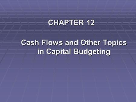 CHAPTER 12 Cash Flows and Other Topics in Capital Budgeting.