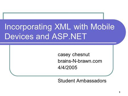 1 Incorporating XML with Mobile Devices and ASP.NET casey chesnut brains-N-brawn.com 4/4/2005 Student Ambassadors.