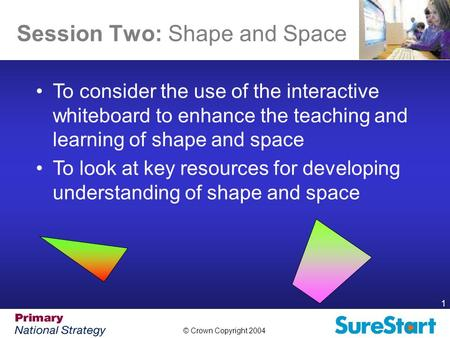 © Crown Copyright 2004 1 Session Two: Shape and Space Aims of the Session To consider the use of the interactive whiteboard to enhance the teaching and.