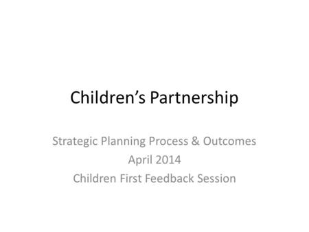 Children's Partnership Strategic Planning Process & Outcomes April 2014 Children First Feedback Session.