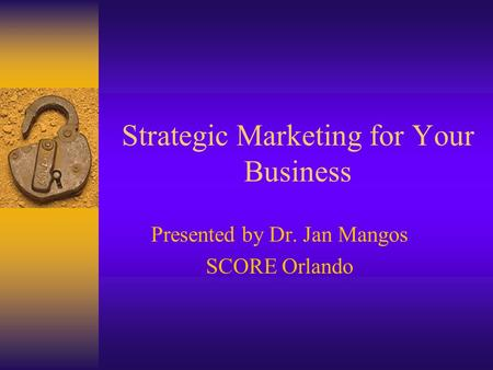 Strategic Marketing for Your Business Presented by Dr. Jan Mangos SCORE Orlando.