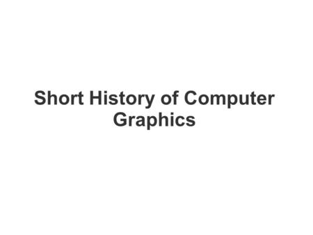 Short History of Computer Graphics. Early 60's: – Computer animations for physical simulation; Edward Zajac displays satellite research using CG in 1961.