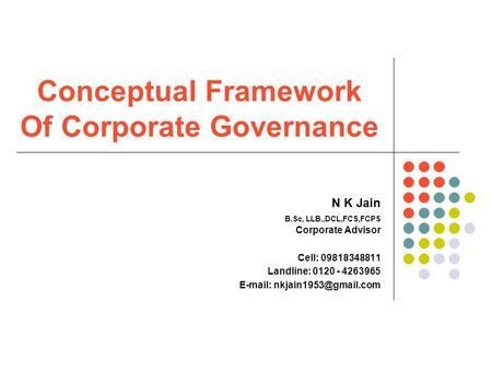 Conceptual Framework Of Corporate Governance N K Jain B.Sc, LLB.,DCL,FCS,FCPS Corporate Advisor Cell: 09818348811 Landline: 0120 - 4263965