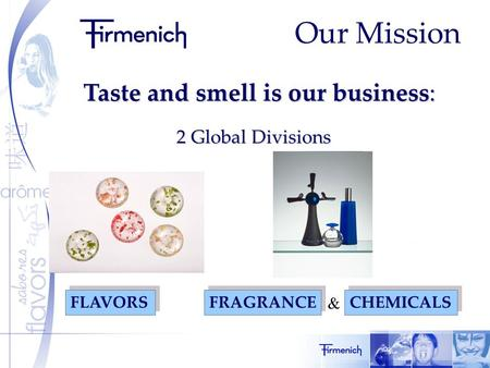 Our Mission Taste and smell is our business: 2 Global Divisions FRAGRANCE FLAVORS CHEMICALS &