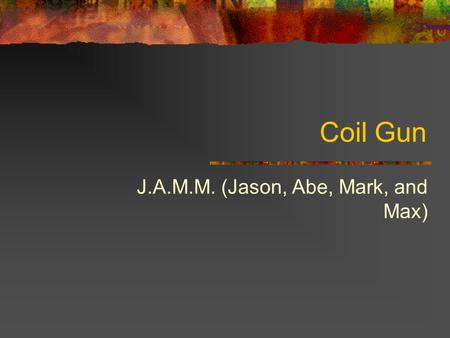 Coil Gun J.A.M.M. (Jason, Abe, Mark, and Max). What is a coil gun? A projectile accelerator Electromagnet coils form a linear motor There may be a series.