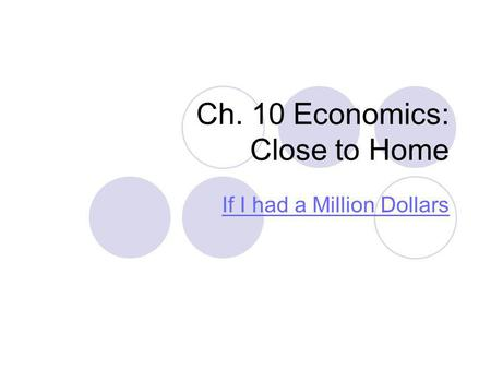 Ch. 10 Economics: Close to Home If I had a Million Dollars.