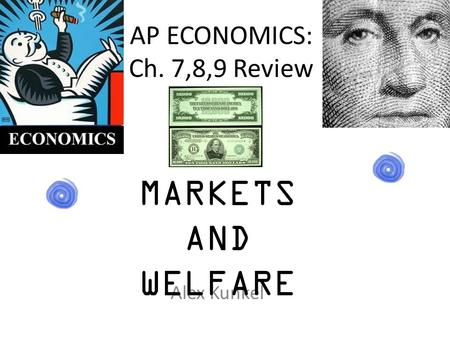 AP ECONOMICS: Ch. 7,8,9 Review Alex Kunkel MARKETS AND WELFARE.