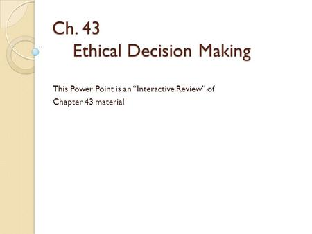 "Ch. 43 Ethical Decision Making This Power Point is an ""Interactive Review"" of Chapter 43 material."