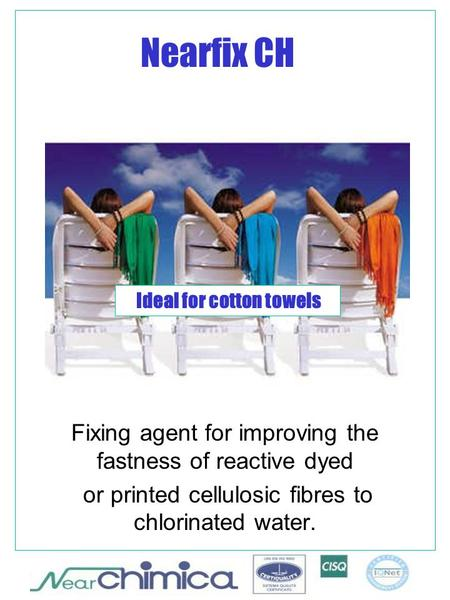 Nearfix CH Fixing agent for improving the fastness of reactive dyed or printed cellulosic fibres to chlorinated water. Ideal for cotton towels.