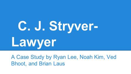 C. J. Stryver- Lawyer A Case Study by Ryan Lee, Noah Kim, Ved Bhoot, and Brian Laus.