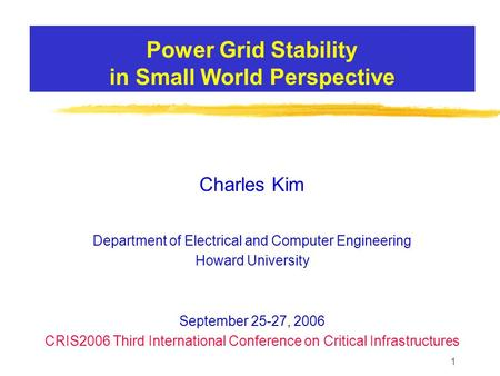 1 Power Grid Stability in Small World Perspective Charles Kim Department of Electrical and Computer Engineering Howard University September 25-27, 2006.