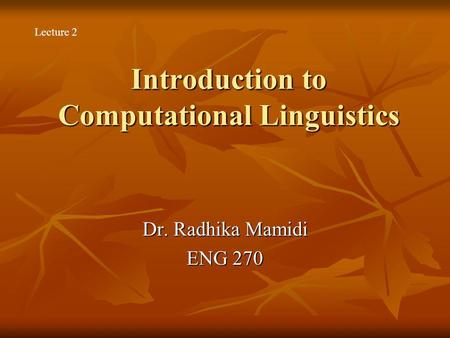 Introduction to Computational Linguistics Dr. Radhika Mamidi ENG 270 Lecture 2.