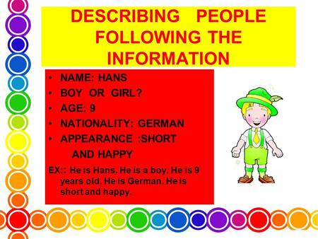 DESCRIBING PEOPLE FOLLOWING THE INFORMATION NAME: HANS BOY OR GIRL? AGE: 9 NATIONALITY: GERMAN APPEARANCE :SHORT AND HAPPY EX: : He is Hans. He is a boy.