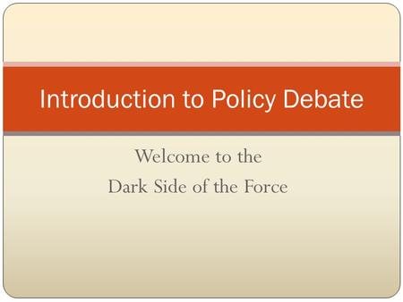 Welcome to the Dark Side of the Force Introduction to Policy Debate.