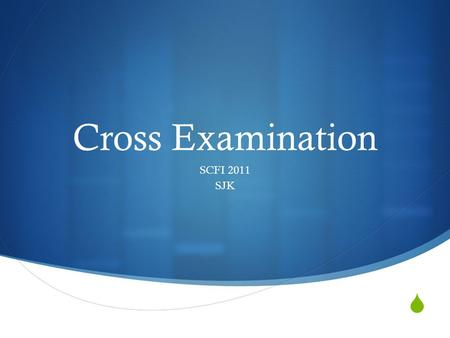  Cross Examination SCFI 2011 SJK. Why is CX Important?  Clarification  Concessions  Control.