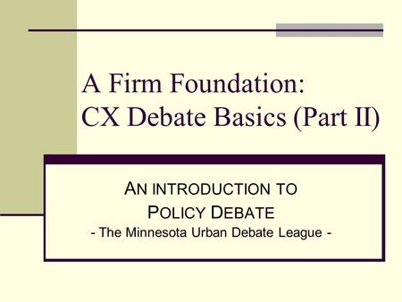 A Firm Foundation: CX Debate Basics (Part II) A N INTRODUCTION TO P OLICY D EBATE - The Minnesota Urban Debate League -