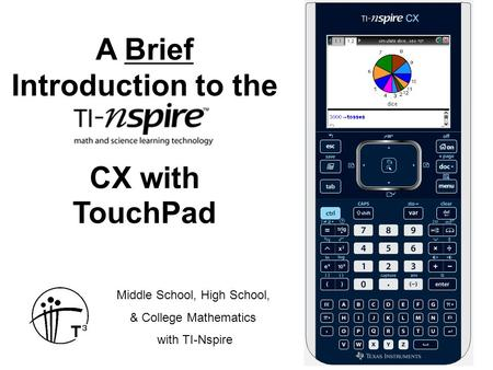 A Brief Introduction to the CX with TouchPad Middle School, High School, & College Mathematics with TI-Nspire.