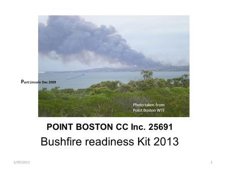 POINT BOSTON CC Inc. 25691 Bushfire readiness Kit 2013 5/09/20131 P ort Lincoln Dec 2009 Photo taken from Point Boston WTF.