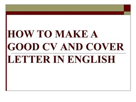 HOW TO MAKE A GOOD CV AND COVER LETTER IN ENGLISH.
