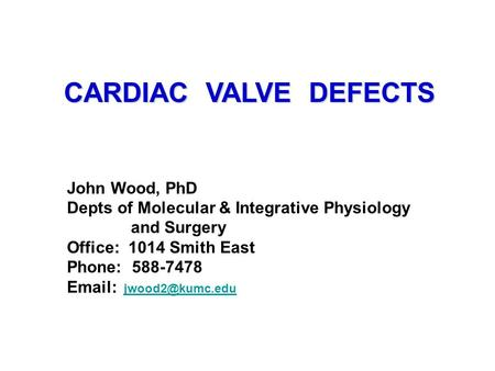 CARDIAC VALVE DEFECTS John Wood, PhD Depts of Molecular & Integrative Physiology and Surgery Office: 1014 Smith East Phone: 588-7478