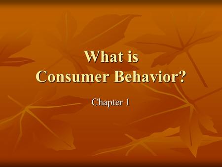 What is Consumer Behavior? Chapter 1. Overview of Consumer Behavior Every day interactions Every day interactions Important to: Important to: Marketers.