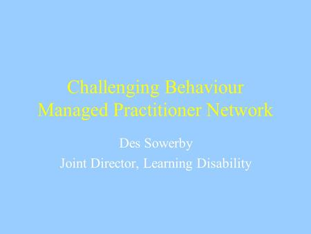 Challenging Behaviour Managed Practitioner Network Des Sowerby Joint Director, Learning Disability.